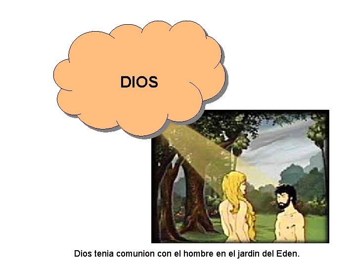 DIOS Dios tenia comunion con el hombre en el jardin del Eden.