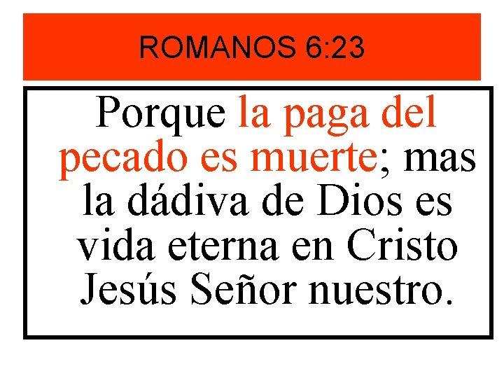 ROMANOS 6: 23 Porque la paga del pecado es muerte; mas la dádiva de