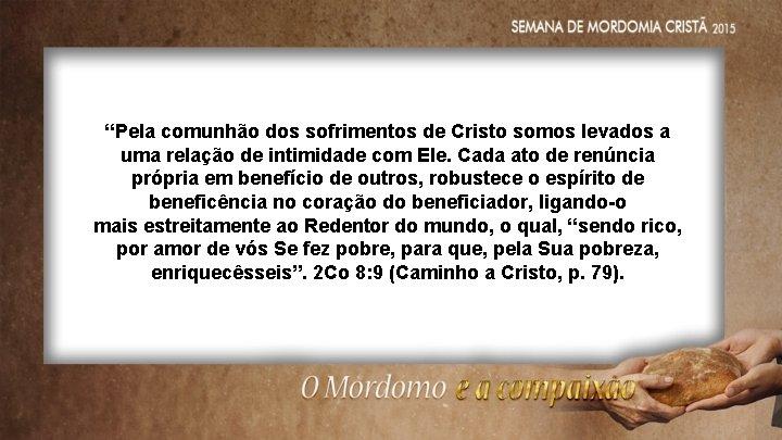 """""""Pela comunhão dos sofrimentos de Cristo somos levados a uma relação de intimidade com"""