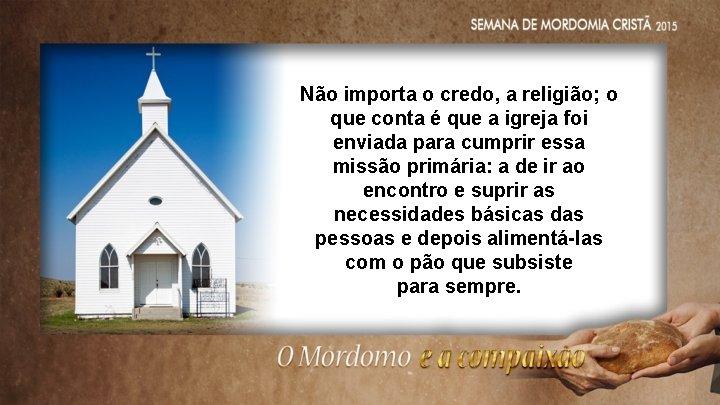 Não importa o credo, a religião; o que conta é que a igreja foi