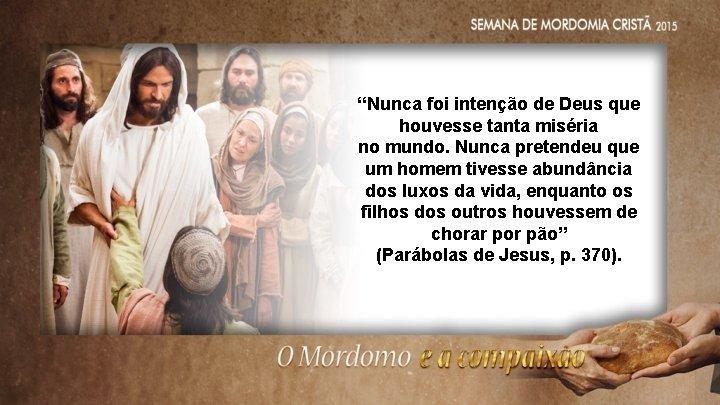 """""""Nunca foi intenção de Deus que houvesse tanta miséria no mundo. Nunca pretendeu que"""
