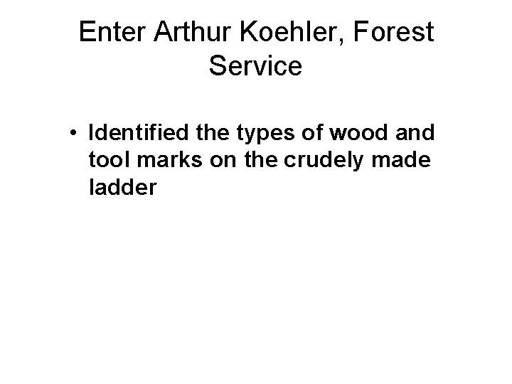 Enter Arthur Koehler, Forest Service • Identified the types of wood and tool marks