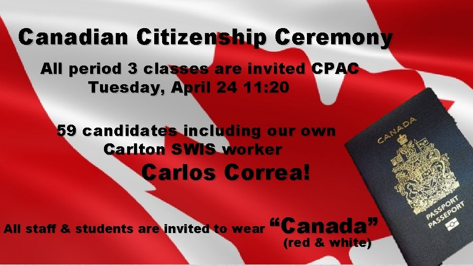 Canadian Citizenship Ceremony All period 3 classes are invited CPAC Tuesday, April 24 11:
