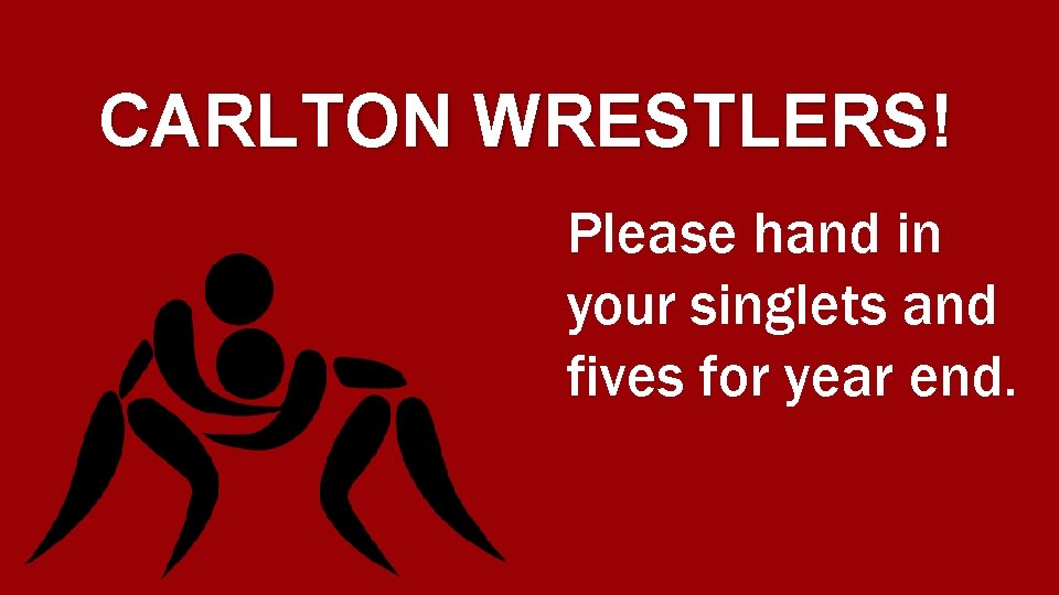 CARLTON WRESTLERS! Please hand in your singlets and fives for year end.