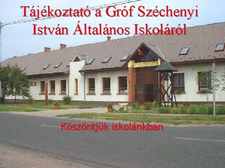 Tájékoztató a Gróf Széchenyi István Általános Iskoláról Köszöntjük iskolánkban