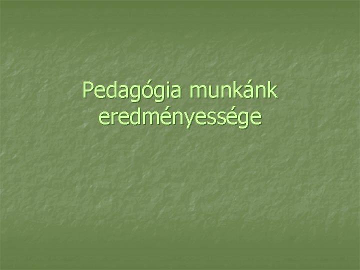 Pedagógia munkánk eredményessége