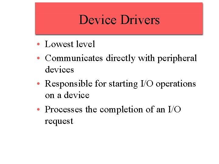 Device Drivers • Lowest level • Communicates directly with peripheral devices • Responsible for