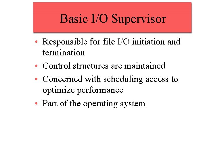 Basic I/O Supervisor • Responsible for file I/O initiation and termination • Control structures
