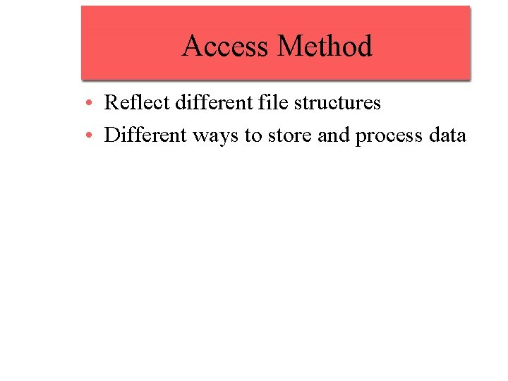 Access Method • Reflect different file structures • Different ways to store and process