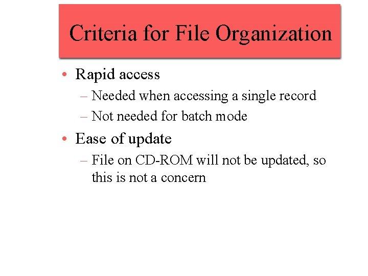 Criteria for File Organization • Rapid access – Needed when accessing a single record
