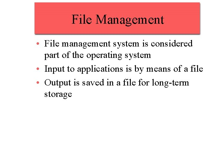 File Management • File management system is considered part of the operating system •