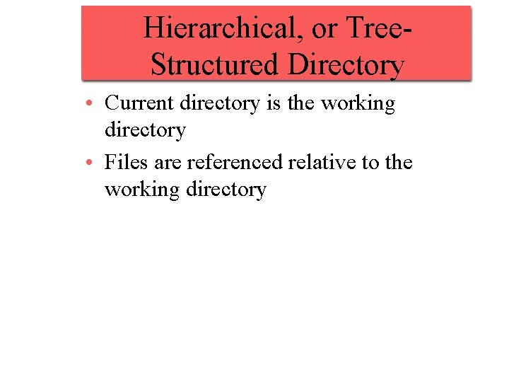 Hierarchical, or Tree. Structured Directory • Current directory is the working directory • Files