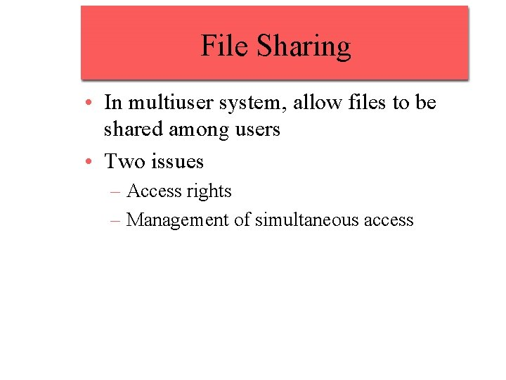 File Sharing • In multiuser system, allow files to be shared among users •