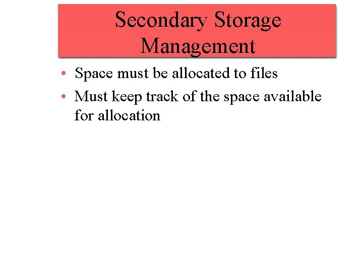Secondary Storage Management • Space must be allocated to files • Must keep track