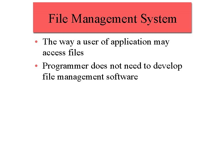 File Management System • The way a user of application may access files •