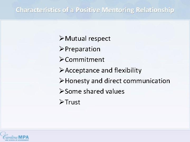 Characteristics of a Positive Mentoring Relationship ØMutual respect ØPreparation ØCommitment ØAcceptance and flexibility ØHonesty