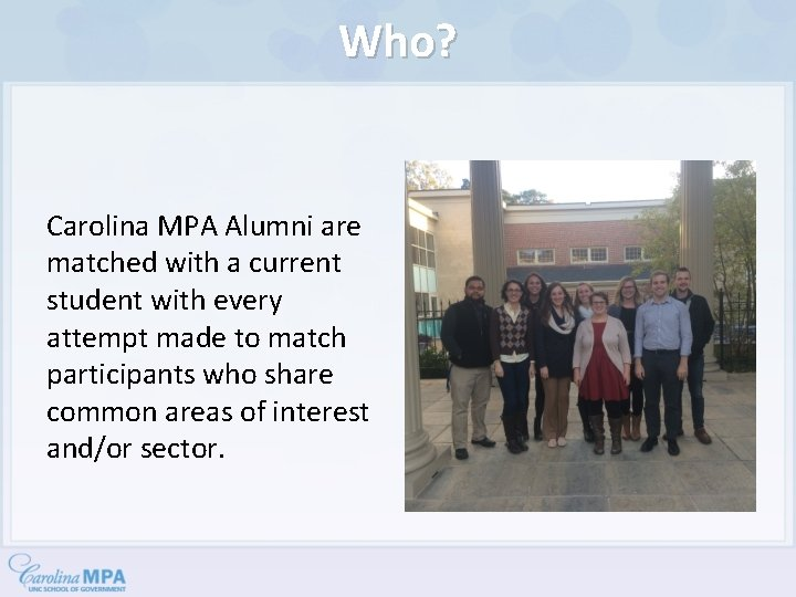Who? Carolina MPA Alumni are matched with a current student with every attempt made