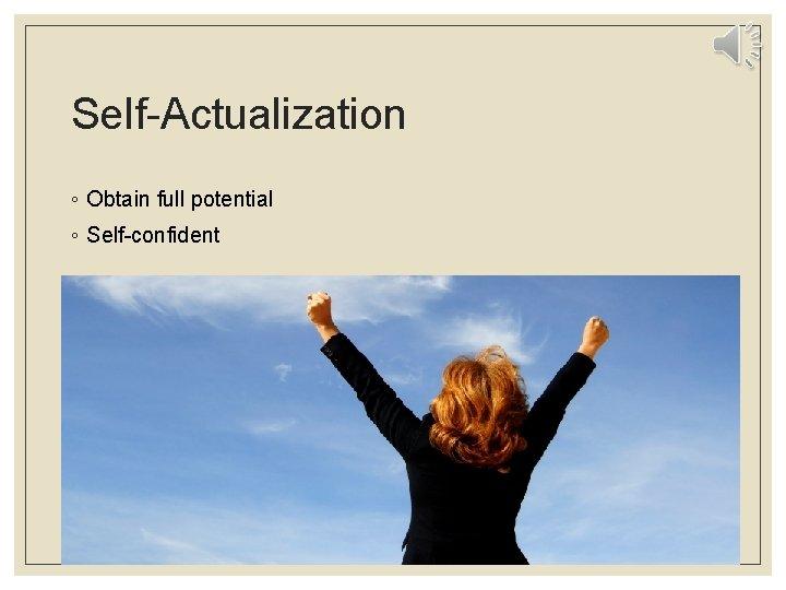 Self-Actualization ◦ Obtain full potential ◦ Self-confident