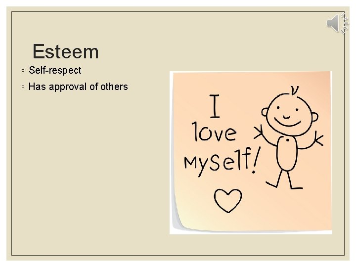Esteem ◦ Self-respect ◦ Has approval of others