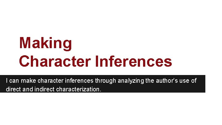 Making Character Inferences I can make character inferences through analyzing the author's use of