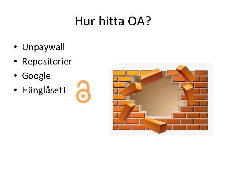 Hur hitta OA? • • Unpaywall Repositorier Google Hänglåset!