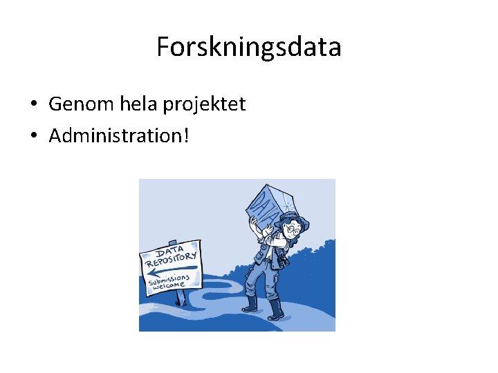 Forskningsdata • Genom hela projektet • Administration!