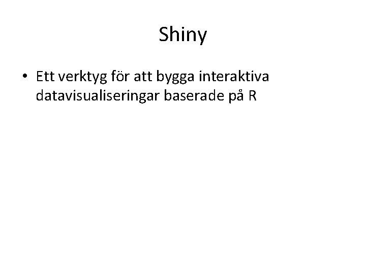 Shiny • Ett verktyg för att bygga interaktiva datavisualiseringar baserade på R