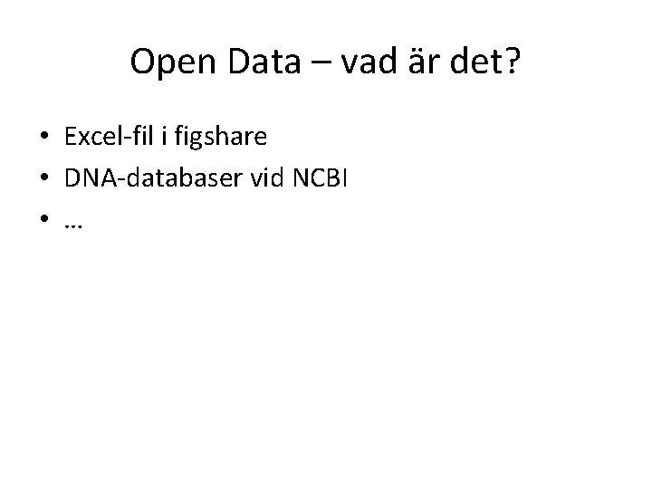 Open Data – vad är det? • Excel-fil i figshare • DNA-databaser vid NCBI