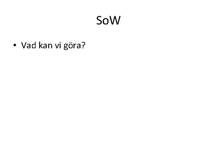 So. W • Vad kan vi göra?