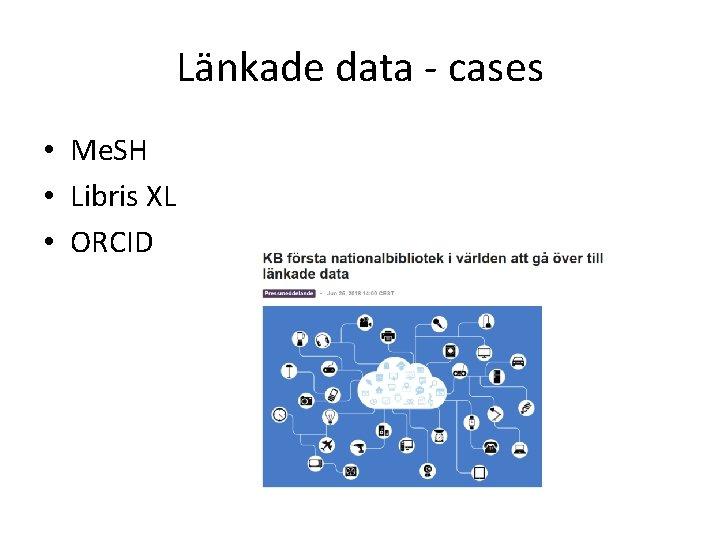 Länkade data - cases • Me. SH • Libris XL • ORCID