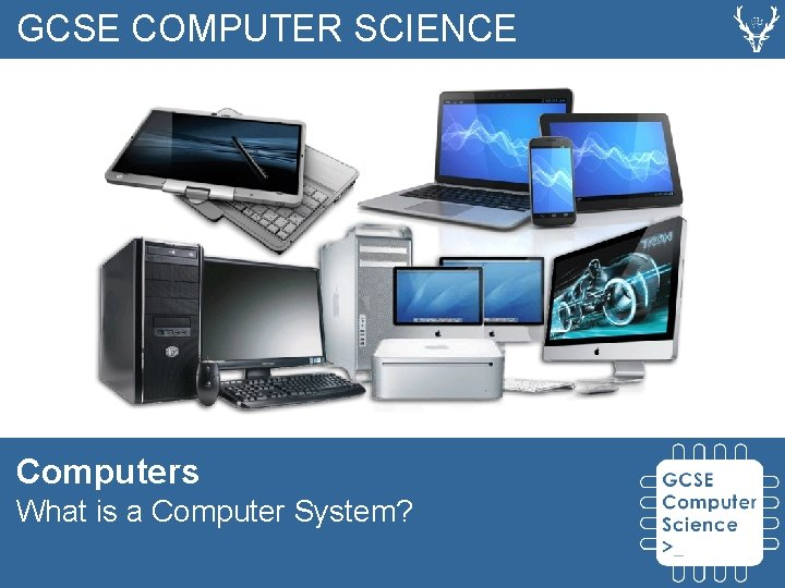 GCSE COMPUTER SCIENCE Computers What is a Computer System?