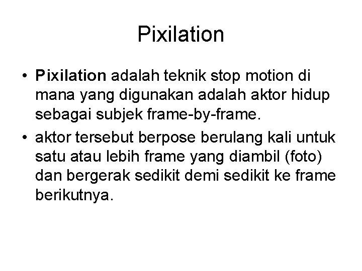 Pixilation • Pixilation adalah teknik stop motion di mana yang digunakan adalah aktor hidup