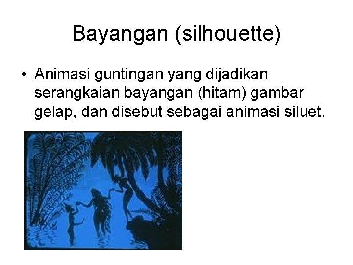 Bayangan (silhouette) • Animasi guntingan yang dijadikan serangkaian bayangan (hitam) gambar gelap, dan disebut