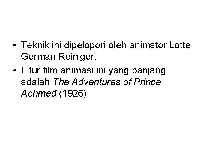 • Teknik ini dipelopori oleh animator Lotte German Reiniger. • Fitur film animasi