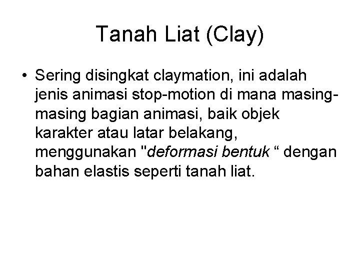 Tanah Liat (Clay) • Sering disingkat claymation, ini adalah jenis animasi stop-motion di mana