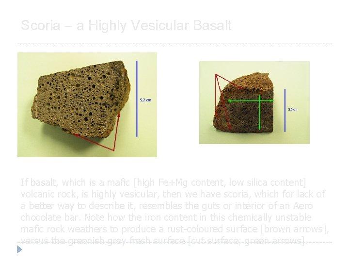 Scoria – a Highly Vesicular Basalt If basalt, which is a mafic [high Fe+Mg