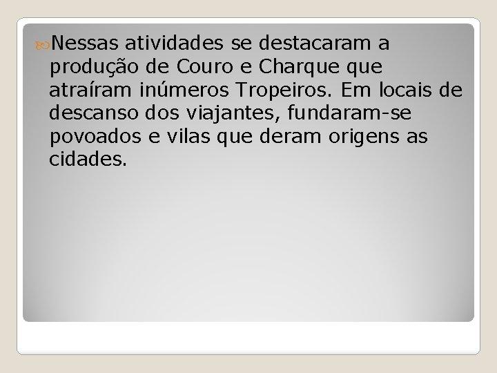 Nessas atividades se destacaram a produção de Couro e Charque atraíram inúmeros Tropeiros.