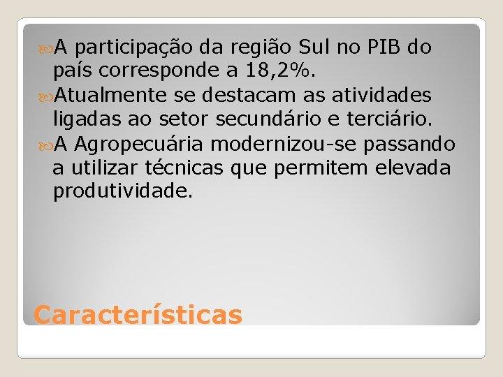 A participação da região Sul no PIB do país corresponde a 18, 2%.