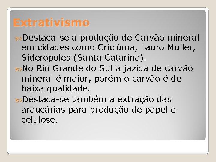 Extrativismo Destaca-se a produção de Carvão mineral em cidades como Criciúma, Lauro Muller, Siderópoles
