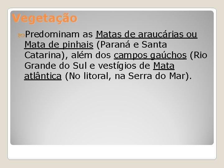 Vegetação Predominam as Matas de araucárias ou Mata de pinhais (Paraná e Santa Catarina),
