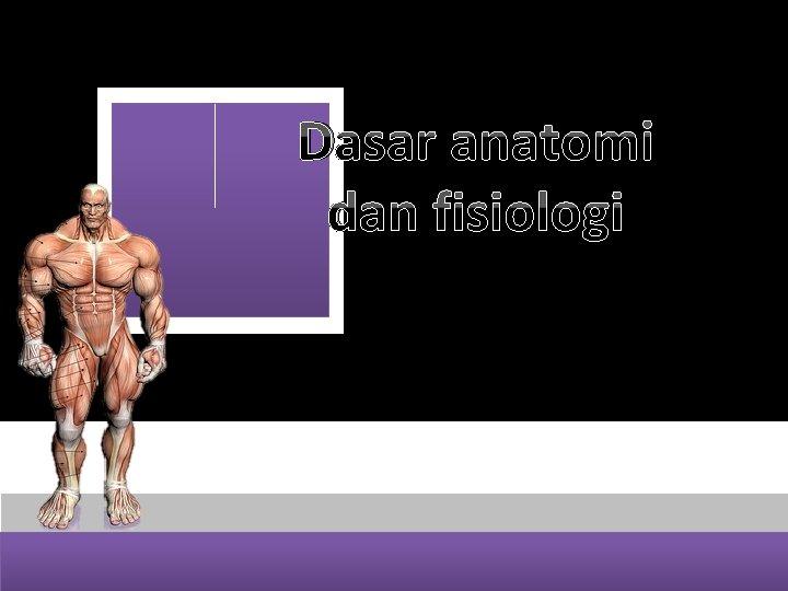Dasar anatomi dan fisiologi