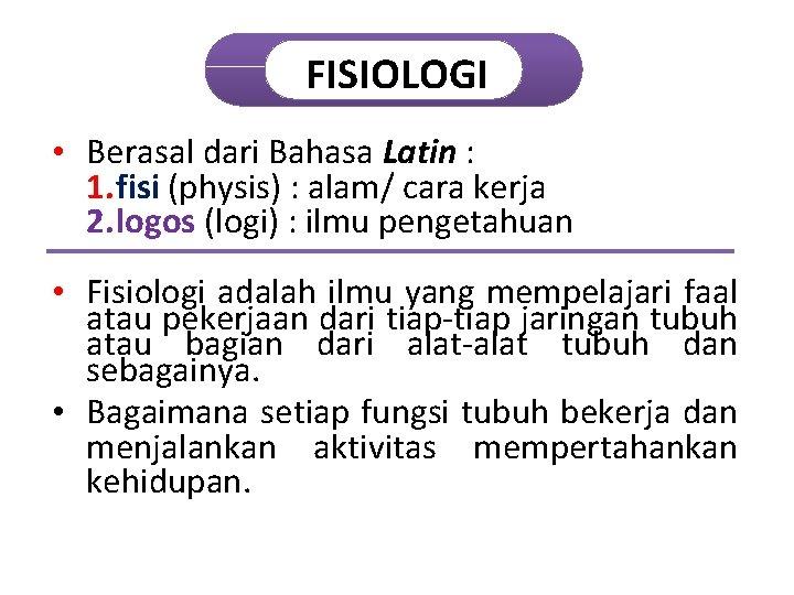 FISIOLOGI • Berasal dari Bahasa Latin : 1. fisi (physis) : alam/ cara kerja