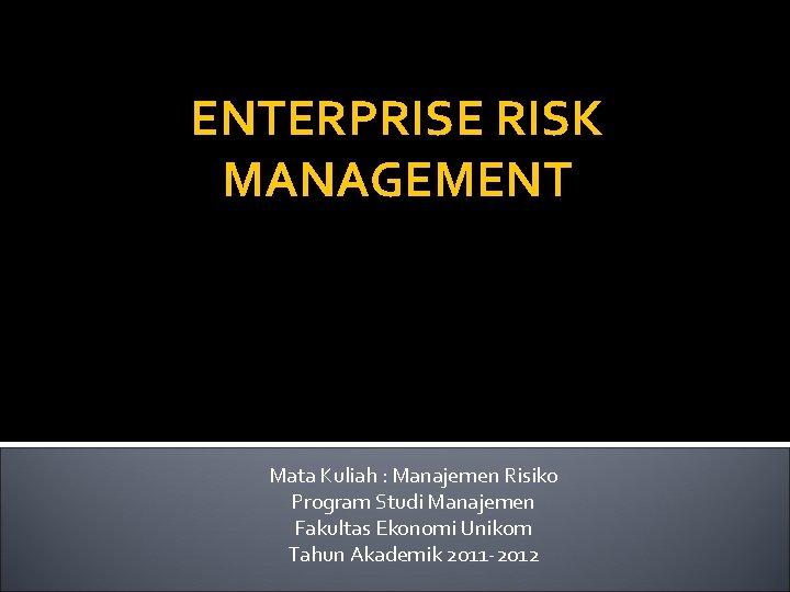 ENTERPRISE RISK MANAGEMENT Mata Kuliah : Manajemen Risiko Program Studi Manajemen Fakultas Ekonomi Unikom