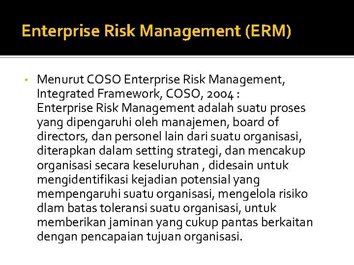 Enterprise Risk Management (ERM) • Menurut COSO Enterprise Risk Management, Integrated Framework, COSO, 2004