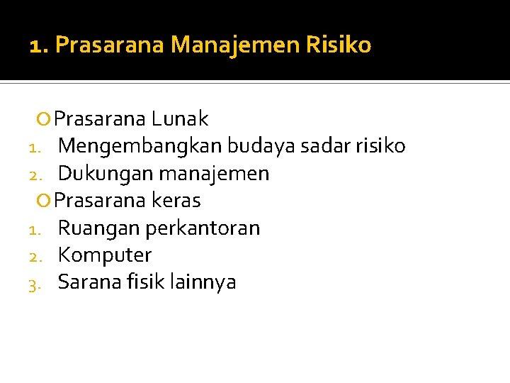 1. Prasarana Manajemen Risiko Prasarana Lunak 1. Mengembangkan budaya sadar risiko 2. Dukungan manajemen