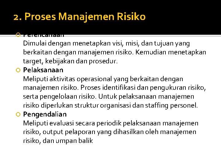 2. Proses Manajemen Risiko Perencanaan Dimulai dengan menetapkan visi, misi, dan tujuan yang berkaitan