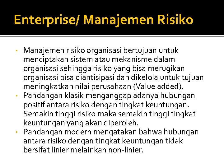 Enterprise/ Manajemen Risiko Manajemen risiko organisasi bertujuan untuk menciptakan sistem atau mekanisme dalam organisasi