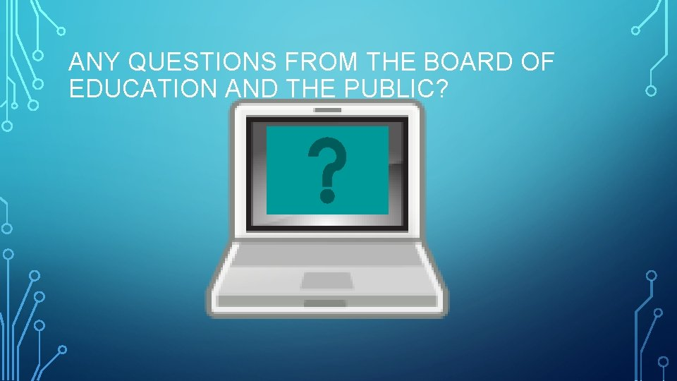 ANY QUESTIONS FROM THE BOARD OF EDUCATION AND THE PUBLIC?