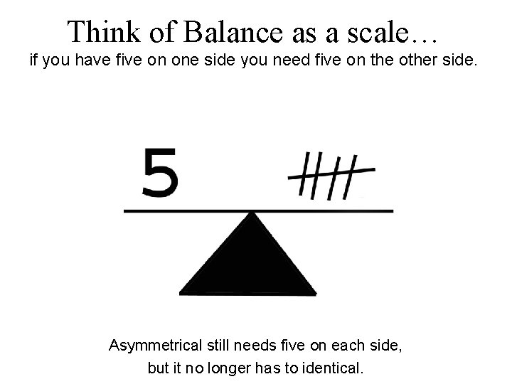 Think of Balance as a scale… if you have five on one side you