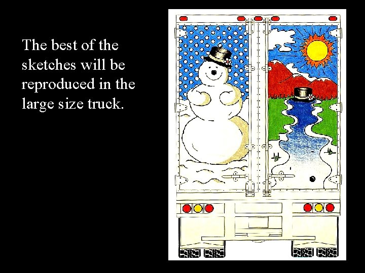 The best of the sketches will be reproduced in the large size truck.